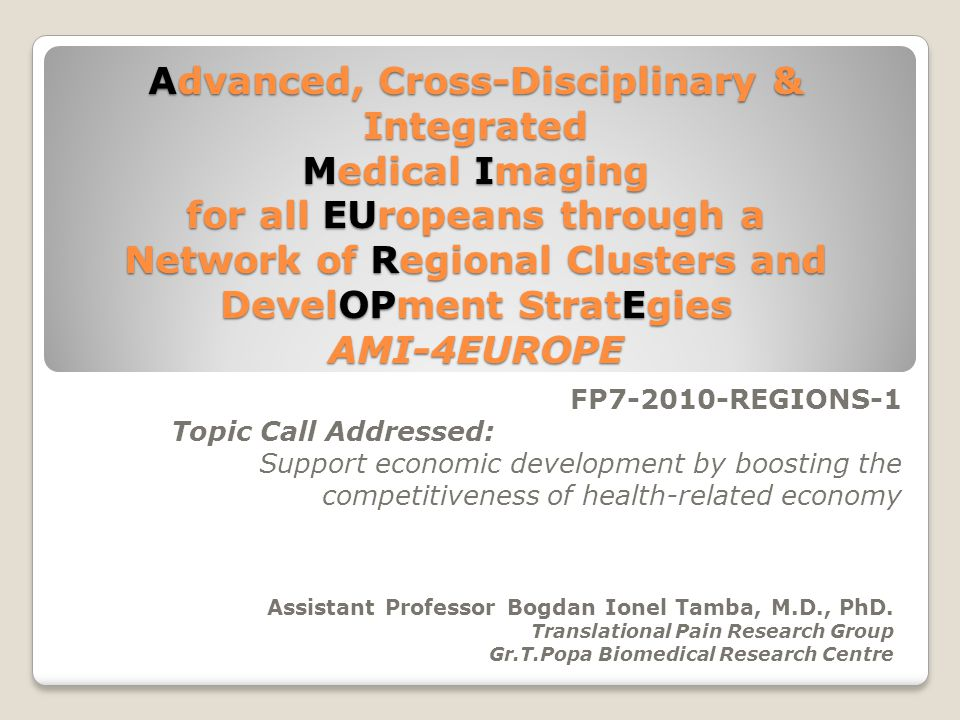 Advanced, Cross-Disciplinary & Integrated Medical Imaging for all EUropeans through a Network of Regional Clusters and DevelOPment StratEgies AMI-4EUROPE FP7-2010-REGIONS-1 Topic Call Addressed: Support economic development by boosting the competitiveness of health-related economy Assistant Professor Bogdan Ionel Tamba, M.D., PhD.
