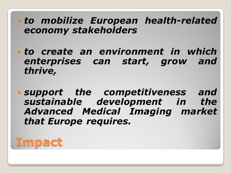 Impact to mobilize European health-related economy stakeholders to create an environment in which enterprises can start, grow and thrive, support the competitiveness and sustainable development in the Advanced Medical Imaging market that Europe requires.