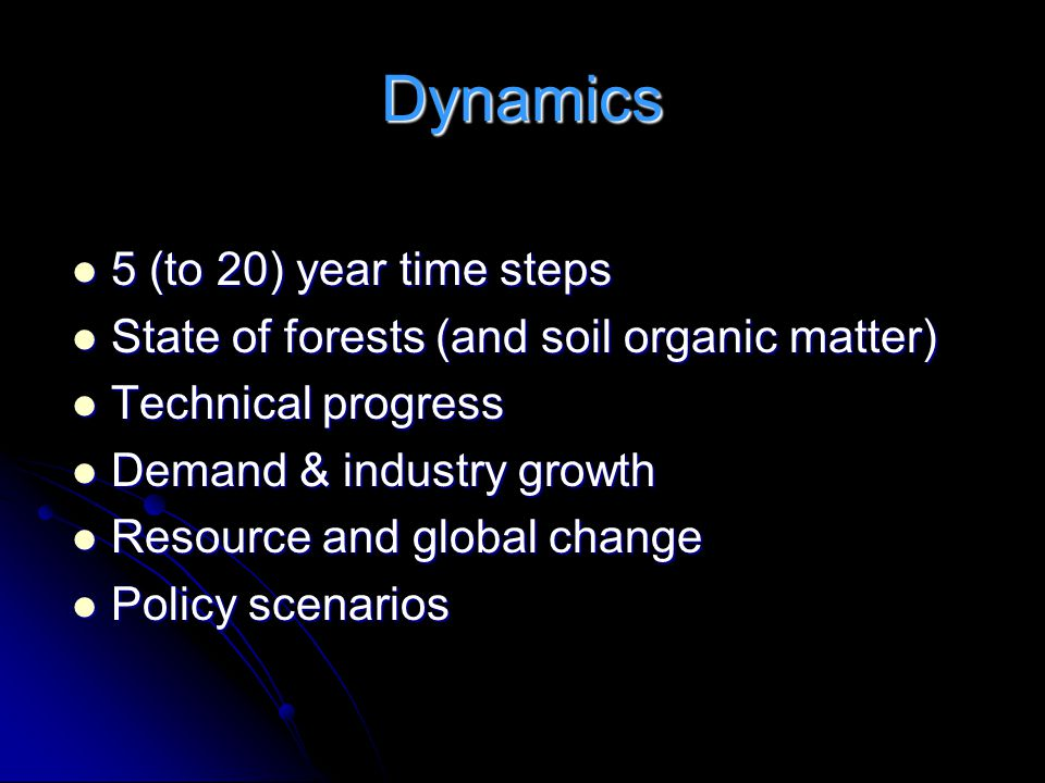 Dynamics 5 (to 20) year time steps 5 (to 20) year time steps State of forests (and soil organic matter) State of forests (and soil organic matter) Technical progress Technical progress Demand & industry growth Demand & industry growth Resource and global change Resource and global change Policy scenarios Policy scenarios
