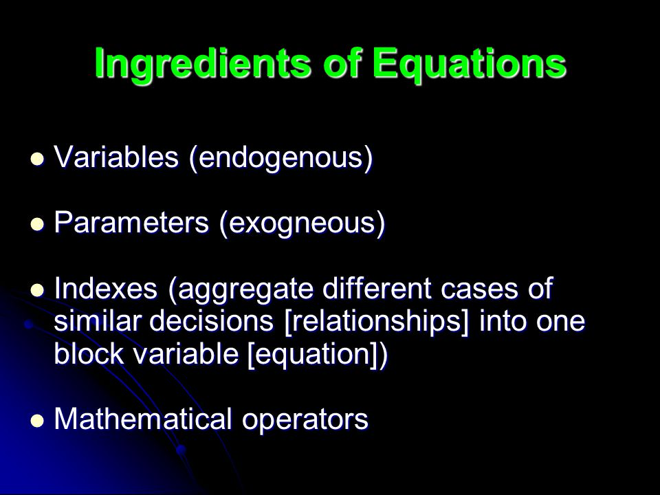 Ingredients of Equations Variables (endogenous) Variables (endogenous) Parameters (exogneous) Parameters (exogneous) Indexes (aggregate different cases of similar decisions [relationships] into one block variable [equation]) Indexes (aggregate different cases of similar decisions [relationships] into one block variable [equation]) Mathematical operators Mathematical operators