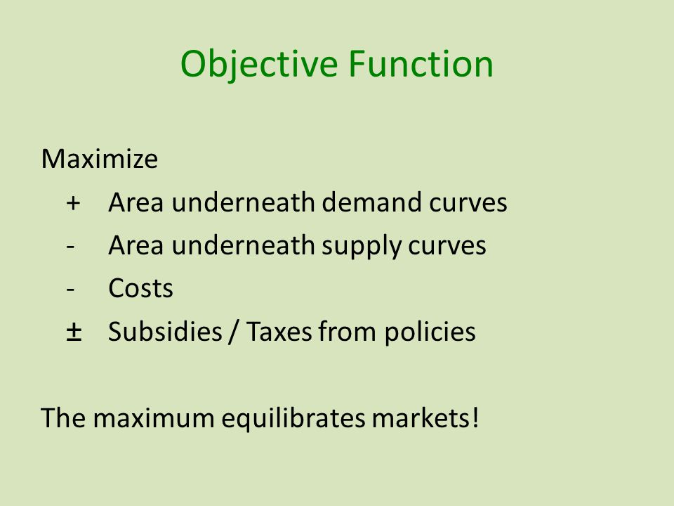 Objective Function Maximize +Area underneath demand curves -Area underneath supply curves -Costs ±Subsidies / Taxes from policies The maximum equilibrates markets!