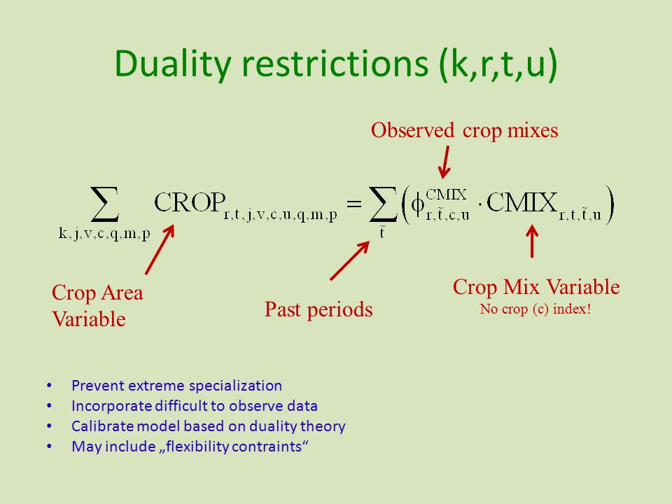 "Duality restrictions (k,r,t,u) Prevent extreme specialization Incorporate difficult to observe data Calibrate model based on duality theory May include ""flexibility contraints Past periods Observed crop mixes Crop Mix Variable No crop (c) index."