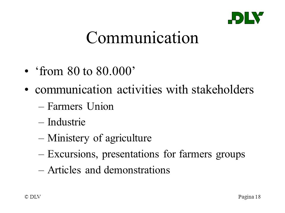© DLVPagina 18 Communication 'from 80 to 80.000' communication activities with stakeholders –Farmers Union –Industrie –Ministery of agriculture –Excur