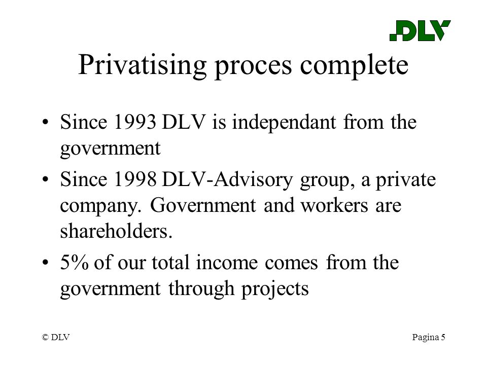 © DLVPagina 5 Privatising proces complete Since 1993 DLV is independant from the government Since 1998 DLV-Advisory group, a private company. Governme