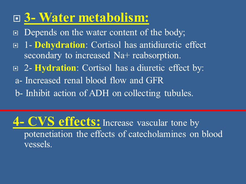  3- Water metabolism:  Depends on the water content of the body;  1- Dehydration: Cortisol has antidiuretic effect secondary to increased Na+ reabsorption.