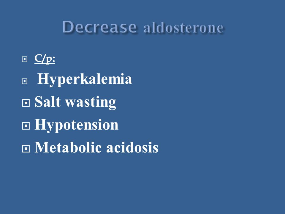  C/p:  Hyperkalemia  Salt wasting  Hypotension  Metabolic acidosis