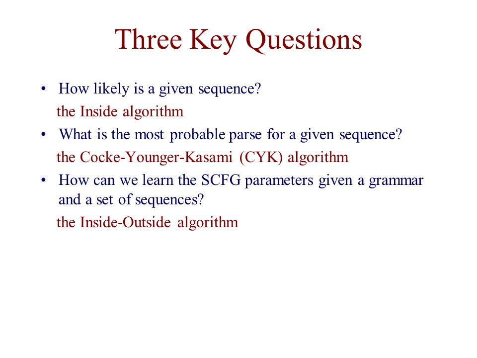 Three Key Questions How likely is a given sequence? the Inside algorithm What is the most probable parse for a given sequence? the Cocke-Younger-Kasam
