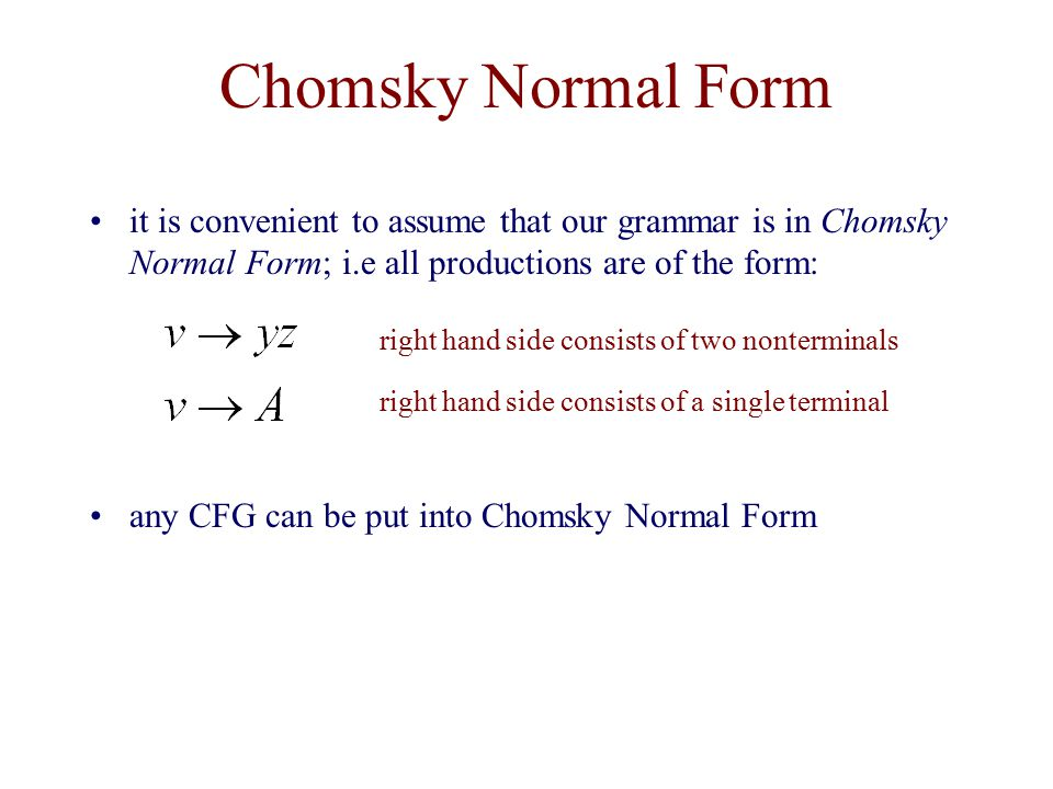 Chomsky Normal Form it is convenient to assume that our grammar is in Chomsky Normal Form; i.e all productions are of the form: any CFG can be put into Chomsky Normal Form right hand side consists of two nonterminals right hand side consists of a single terminal