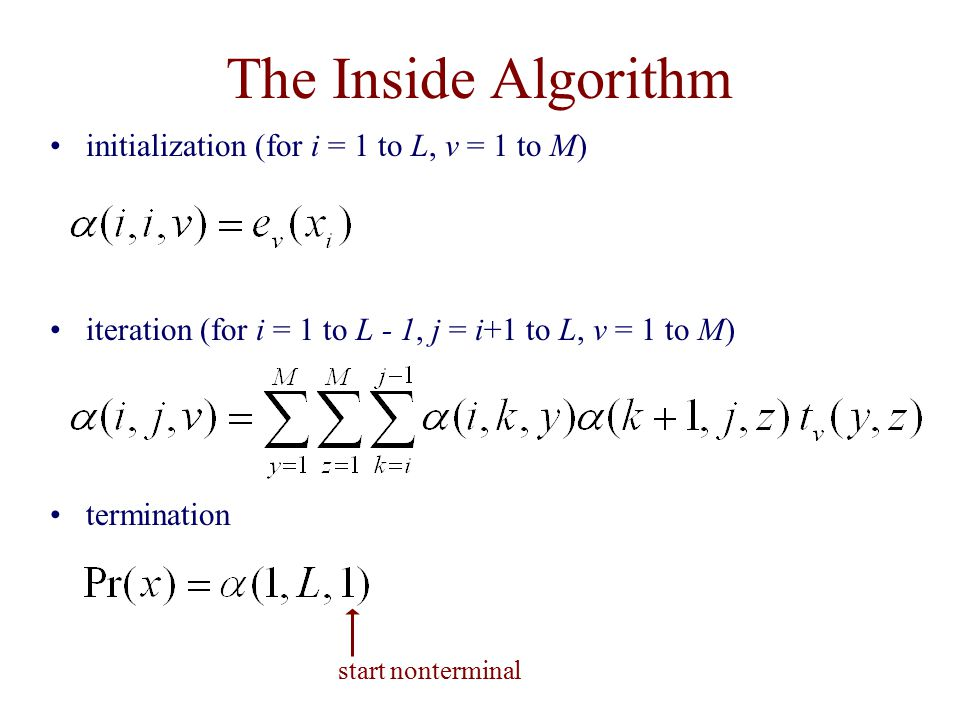 The Inside Algorithm initialization (for i = 1 to L, v = 1 to M) iteration (for i = 1 to L - 1, j = i+1 to L, v = 1 to M) termination start nonterminal