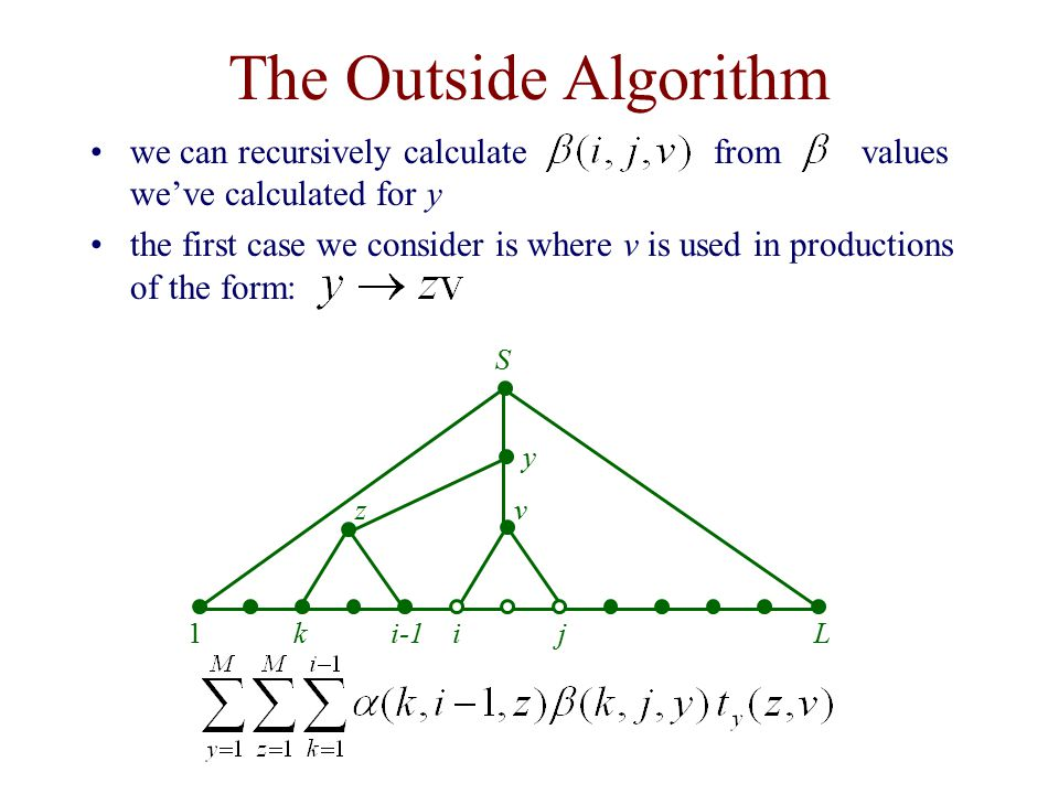 The Outside Algorithm z y v 1Lkj S i-1i we can recursively calculate from values we've calculated for y the first case we consider is where v is used in productions of the form:
