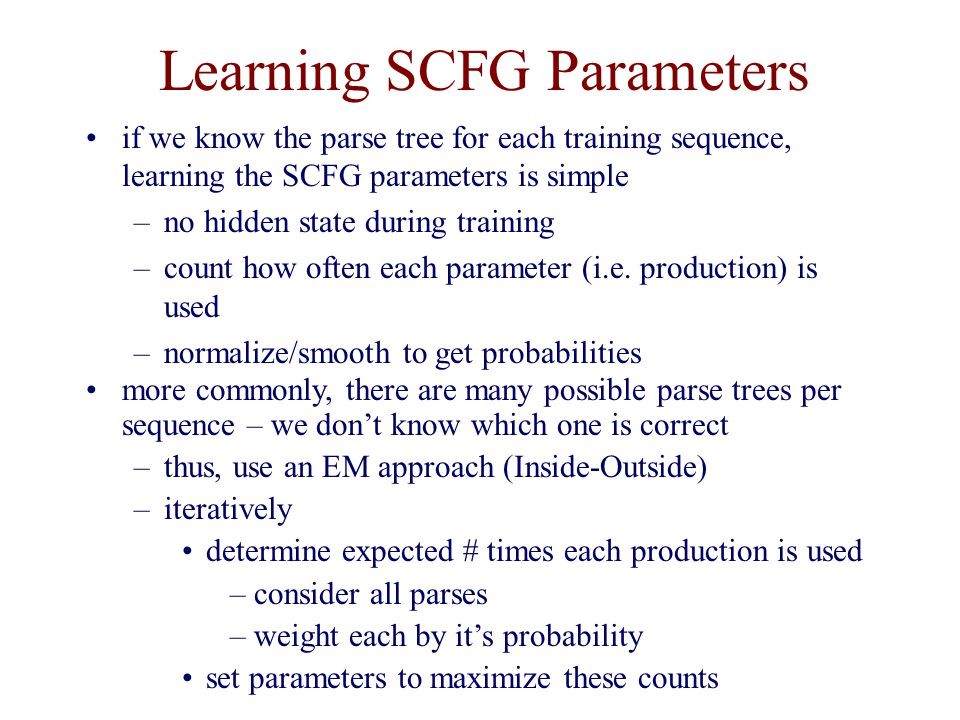 Learning SCFG Parameters if we know the parse tree for each training sequence, learning the SCFG parameters is simple –no hidden state during training