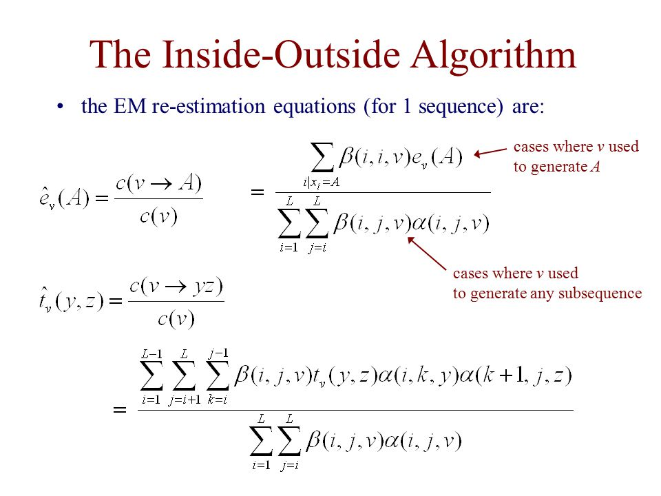 The Inside-Outside Algorithm the EM re-estimation equations (for 1 sequence) are: cases where v used to generate A cases where v used to generate any subsequence