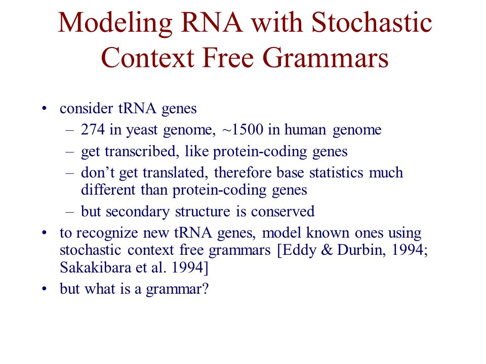 Modeling RNA with Stochastic Context Free Grammars consider tRNA genes –274 in yeast genome, ~1500 in human genome –get transcribed, like protein-coding genes –don't get translated, therefore base statistics much different than protein-coding genes –but secondary structure is conserved to recognize new tRNA genes, model known ones using stochastic context free grammars [Eddy & Durbin, 1994; Sakakibara et al.