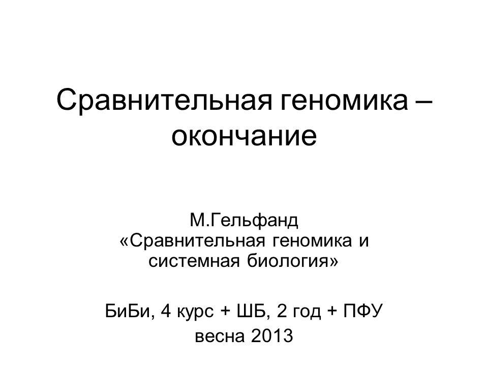 Сравнительная геномика – окончание М.Гельфанд «Сравнительная геномика и системная биология» БиБи, 4 курс + ШБ, 2 год + ПФУ весна 2013