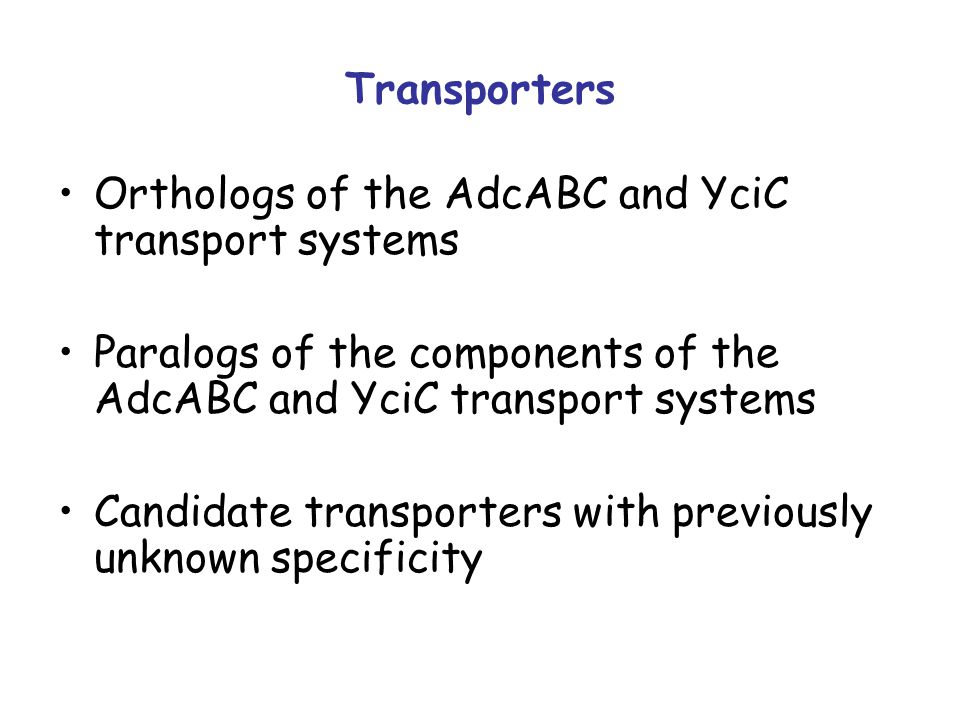 Transporters Orthologs of the AdcABC and YciC transport systems Paralogs of the components of the AdcABC and YciC transport systems Candidate transporters with previously unknown specificity