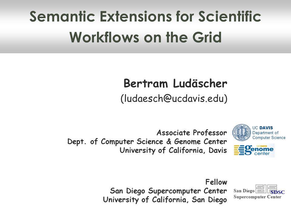 Semantic Extensions for Scientific Workflows on the Grid Bertram Ludäscher (ludaesch@ucdavis.edu) San Diego Supercomputer Center Associate Professor Dept.