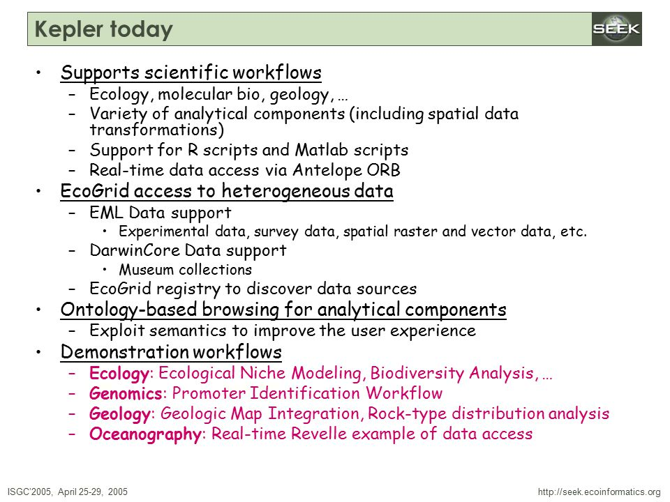 ISGC'2005, April 25-29, 2005 SWDBAug 29, 2004 http://seek.ecoinformatics.org Kepler today Supports scientific workflows –Ecology, molecular bio, geology, … –Variety of analytical components (including spatial data transformations) –Support for R scripts and Matlab scripts –Real-time data access via Antelope ORB EcoGrid access to heterogeneous data –EML Data support Experimental data, survey data, spatial raster and vector data, etc.