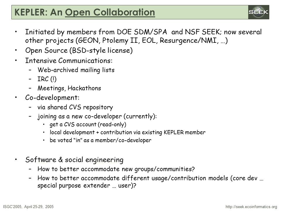 ISGC'2005, April 25-29, 2005 SWDBAug 29, 2004 http://seek.ecoinformatics.org KEPLER: An Open Collaboration Initiated by members from DOE SDM/SPA and NSF SEEK; now several other projects (GEON, Ptolemy II, EOL, Resurgence/NMI, …) Open Source (BSD-style license) Intensive Communications: –Web-archived mailing lists –IRC (!) –Meetings, Hackathons Co-development: –via shared CVS repository –joining as a new co-developer (currently): get a CVS account (read-only) local development + contribution via existing KEPLER member be voted in as a member/co-developer Software & social engineering –How to better accommodate new groups/communities.