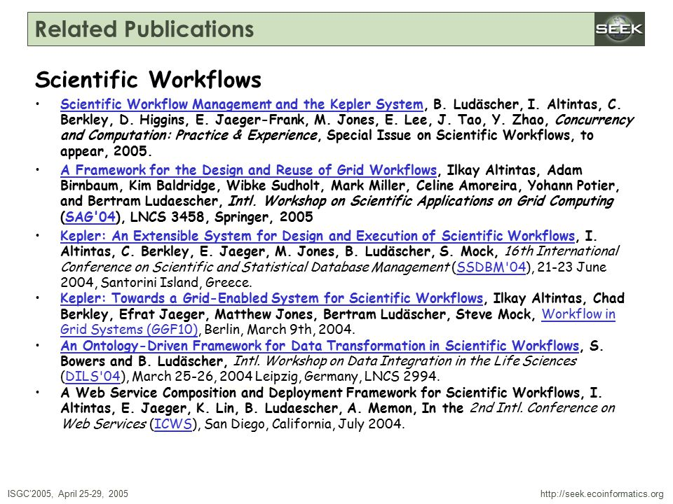 ISGC'2005, April 25-29, 2005 SWDBAug 29, 2004 http://seek.ecoinformatics.org Related Publications Scientific Workflows Scientific Workflow Management and the Kepler System, B.