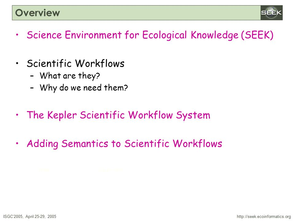 ISGC'2005, April 25-29, 2005 SWDBAug 29, 2004 http://seek.ecoinformatics.org Overview Science Environment for Ecological Knowledge (SEEK) Scientific Workflows –What are they.
