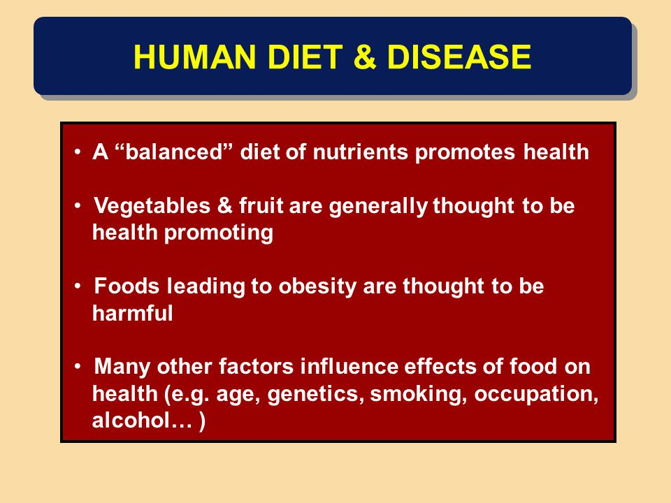 HUMAN DIET & DISEASE A balanced diet of nutrients promotes health Vegetables & fruit are generally thought to be health promoting Foods leading to obesity are thought to be harmful Many other factors influence effects of food on health (e.g.