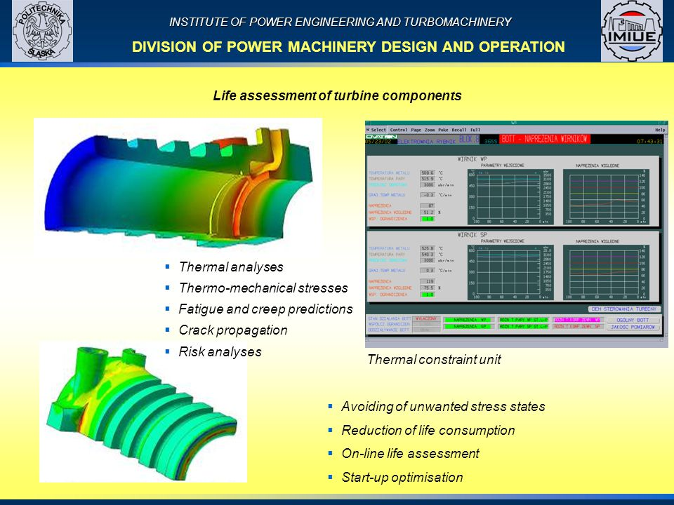 INSTITUTE OF POWER ENGINEERING AND TURBOMACHINERY Life assessment of turbine components DIVISION OF POWER MACHINERY DESIGN AND OPERATION  Thermal analyses  Thermo-mechanical stresses  Fatigue and creep predictions  Crack propagation  Risk analyses Thermal constraint unit  Avoiding of unwanted stress states  Reduction of life consumption  On-line life assessment  Start-up optimisation
