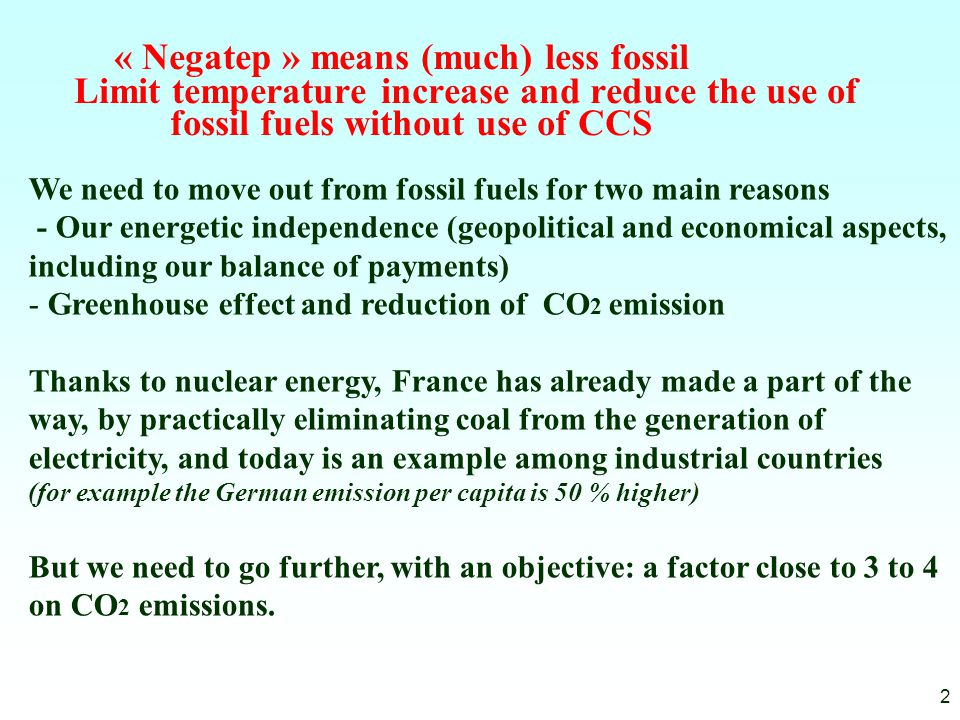 « Negatep » means (much) less fossil Limit temperature increase and reduce the use of fossil fuels without use of CCS 2 We need to move out from fossil fuels for two main reasons - Our energetic independence (geopolitical and economical aspects, including our balance of payments) - Greenhouse effect and reduction of CO 2 emission Thanks to nuclear energy, France has already made a part of the way, by practically eliminating coal from the generation of electricity, and today is an example among industrial countries (for example the German emission per capita is 50 % higher) But we need to go further, with an objective: a factor close to 3 to 4 on CO 2 emissions.