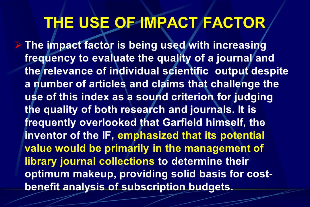 THE USE OF IMPACT FACTOR  The impact factor is being used with increasing frequency to evaluate the quality of a journal and the relevance of individual scientific output despite a number of articles and claims that challenge the use of this index as a sound criterion for judging the quality of both research and journals.