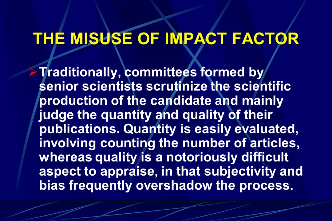 THE MISUSE OF IMPACT FACTOR  Traditionally, committees formed by senior scientists scrutinize the scientific production of the candidate and mainly judge the quantity and quality of their publications.