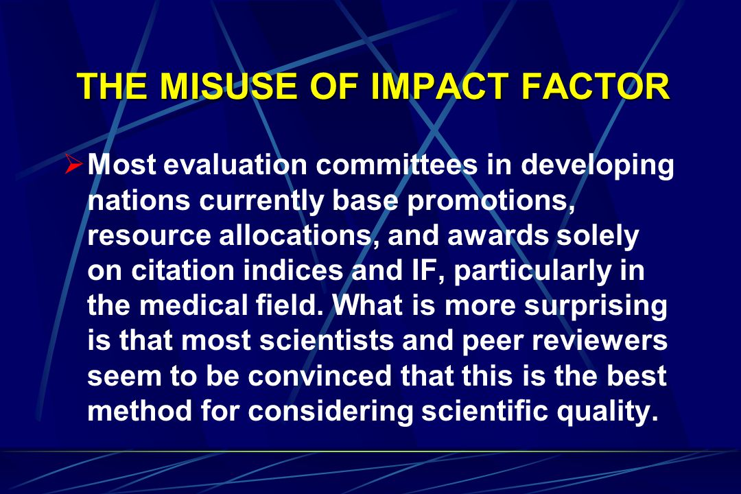 THE MISUSE OF IMPACT FACTOR  Most evaluation committees in developing nations currently base promotions, resource allocations, and awards solely on citation indices and IF, particularly in the medical field.