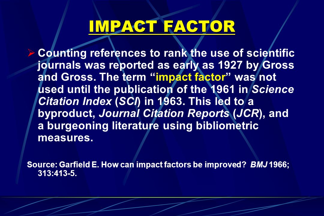 IMPACT FACTOR  The most used data in the JCR are impact factors-ratios obtained from dividing citations received in 1 year (numerator) by papers published during the two previous years (denominator).