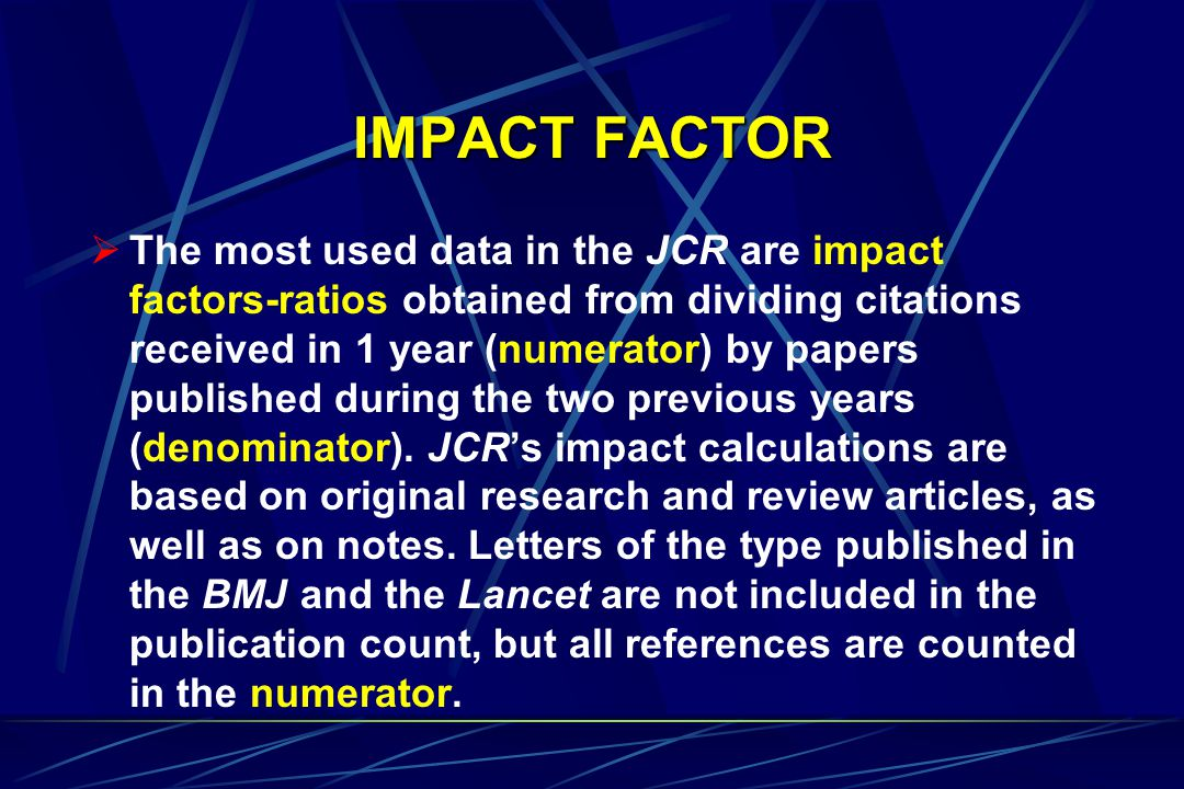 IMPACT FACTOR  The most used data in the JCR are impact factors-ratios obtained from dividing citations received in 1 year (numerator) by papers published during the two previous years (denominator).