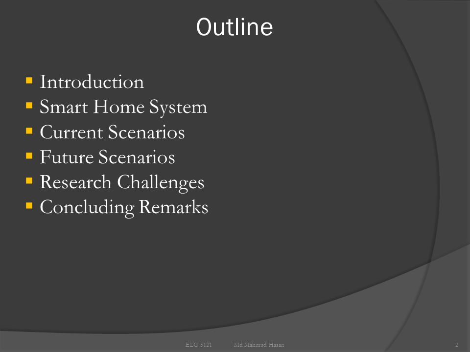 Outline 2  Introduction  Smart Home System  Current Scenarios  Future Scenarios  Research Challenges  Concluding Remarks ELG 5121 Md Mahmud Hasan