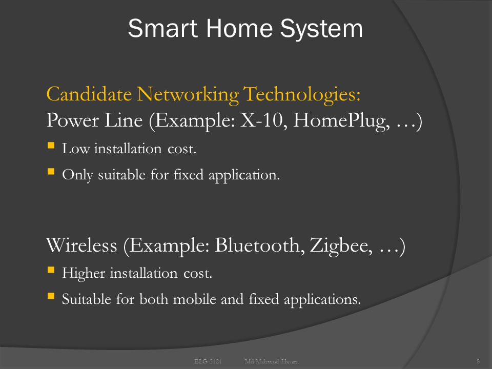 Smart Home System 8 ELG 5121 Md Mahmud Hasan Candidate Networking Technologies: Power Line (Example: X-10, HomePlug, …)  Low installation cost.