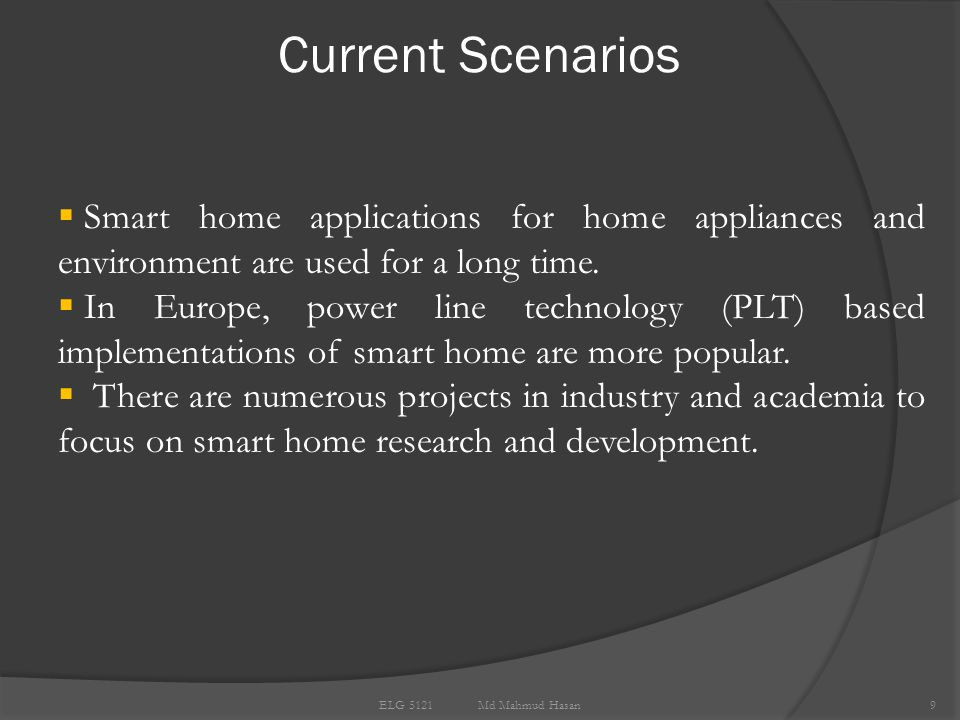 Current Scenarios 9 ELG 5121 Md Mahmud Hasan  Smart home applications for home appliances and environment are used for a long time.