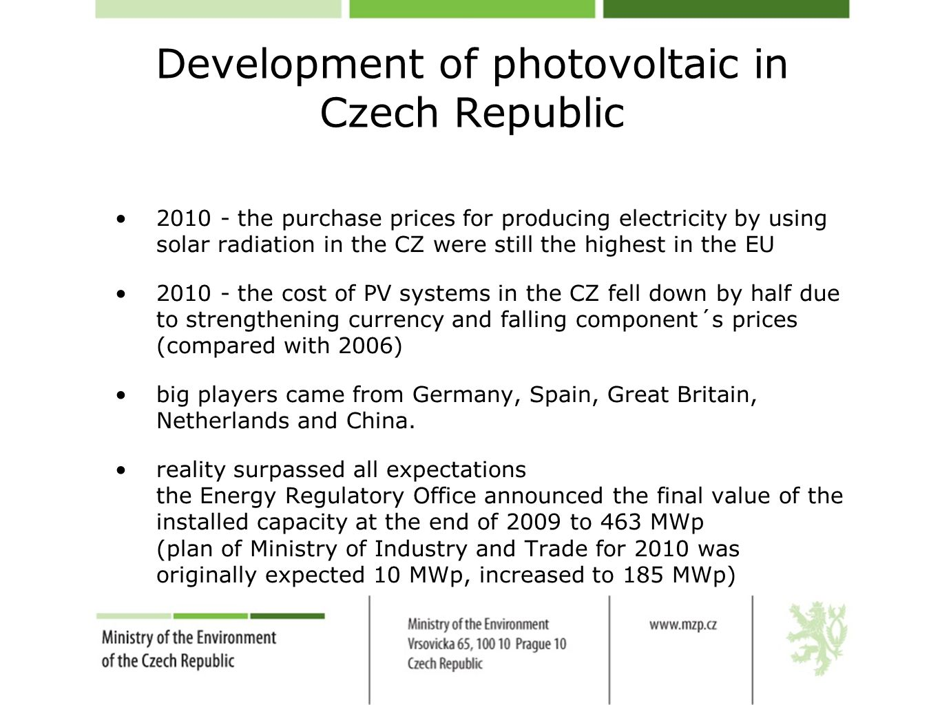 Development of photovoltaic in Czech Republic 2010 - the purchase prices for producing electricity by using solar radiation in the CZ were still the highest in the EU 2010 - the cost of PV systems in the CZ fell down by half due to strengthening currency and falling component´s prices (compared with 2006) big players came from Germany, Spain, Great Britain, Netherlands and China.