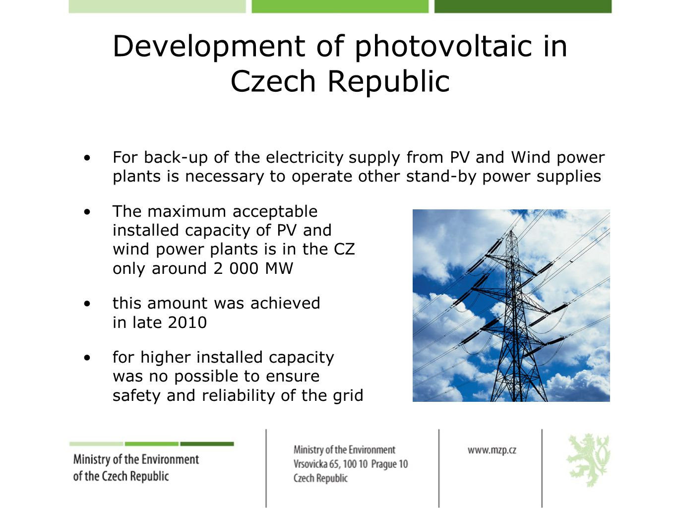 Development of photovoltaic in Czech Republic For back-up of the electricity supply from PV and Wind power plants is necessary to operate other stand-by power supplies The maximum acceptable installed capacity of PV and wind power plants is in the CZ only around 2 000 MW this amount was achieved in late 2010 for higher installed capacity was no possible to ensure safety and reliability of the grid