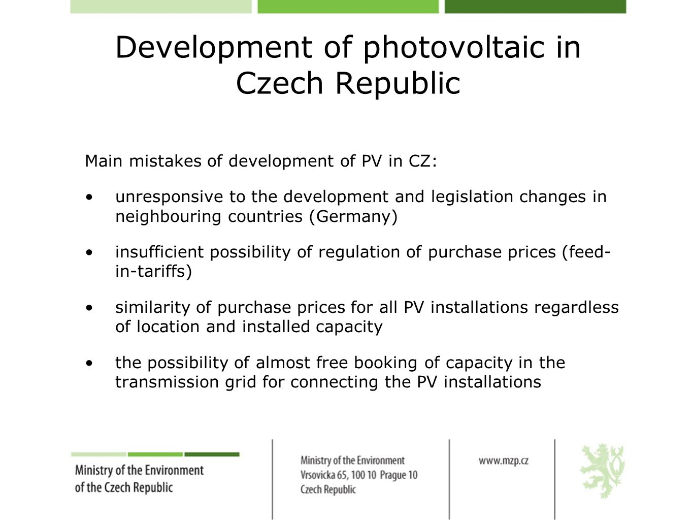 Development of photovoltaic in Czech Republic Main mistakes of development of PV in CZ: unresponsive to the development and legislation changes in neighbouring countries (Germany) insufficient possibility of regulation of purchase prices (feed- in-tariffs) similarity of purchase prices for all PV installations regardless of location and installed capacity the possibility of almost free booking of capacity in the transmission grid for connecting the PV installations