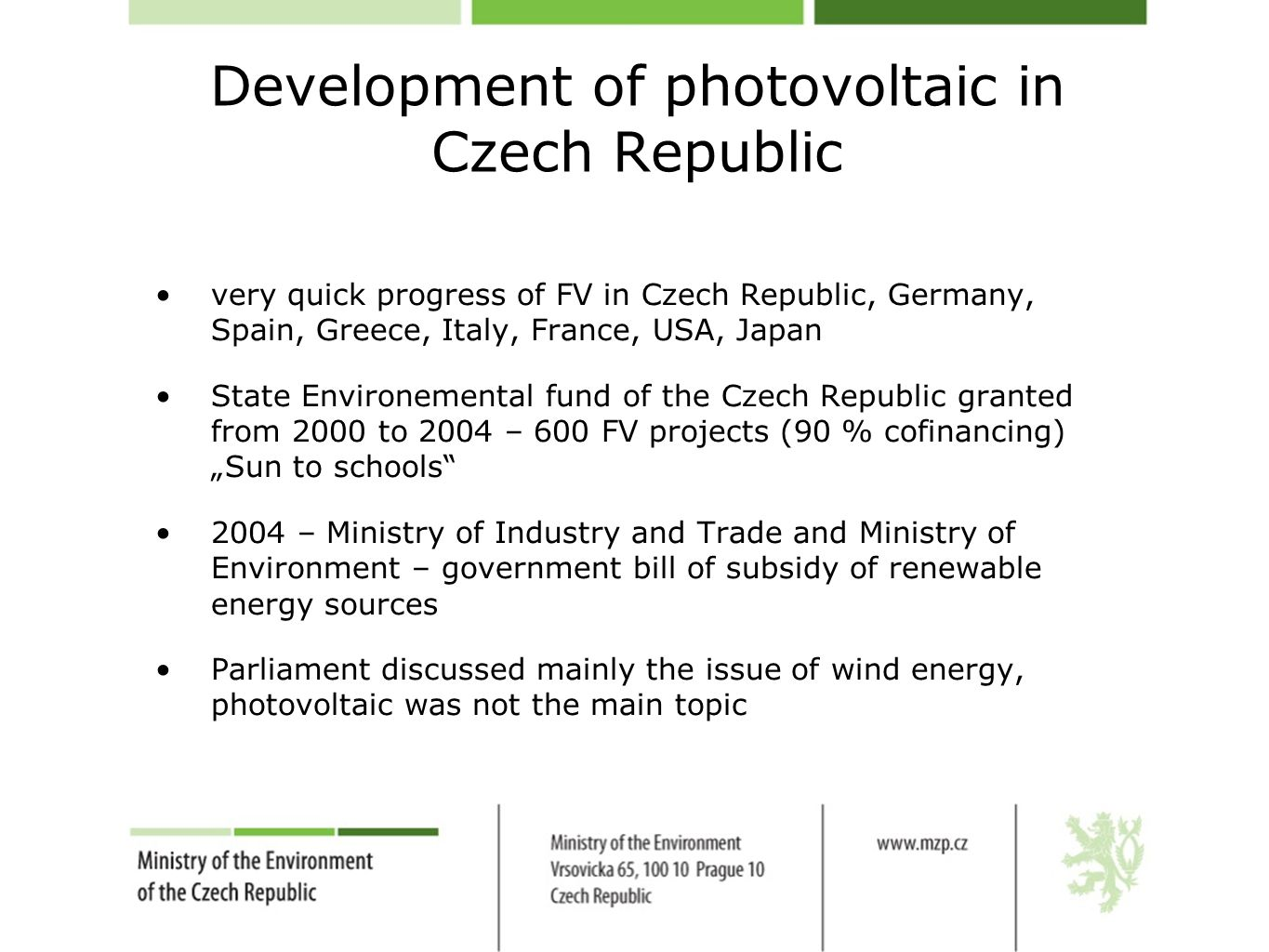 "Development of photovoltaic in Czech Republic very quick progress of FV in Czech Republic, Germany, Spain, Greece, Italy, France, USA, Japan State Environemental fund of the Czech Republic granted from 2000 to 2004 – 600 FV projects (90 % cofinancing) ""Sun to schools 2004 – Ministry of Industry and Trade and Ministry of Environment – government bill of subsidy of renewable energy sources Parliament discussed mainly the issue of wind energy, photovoltaic was not the main topic"