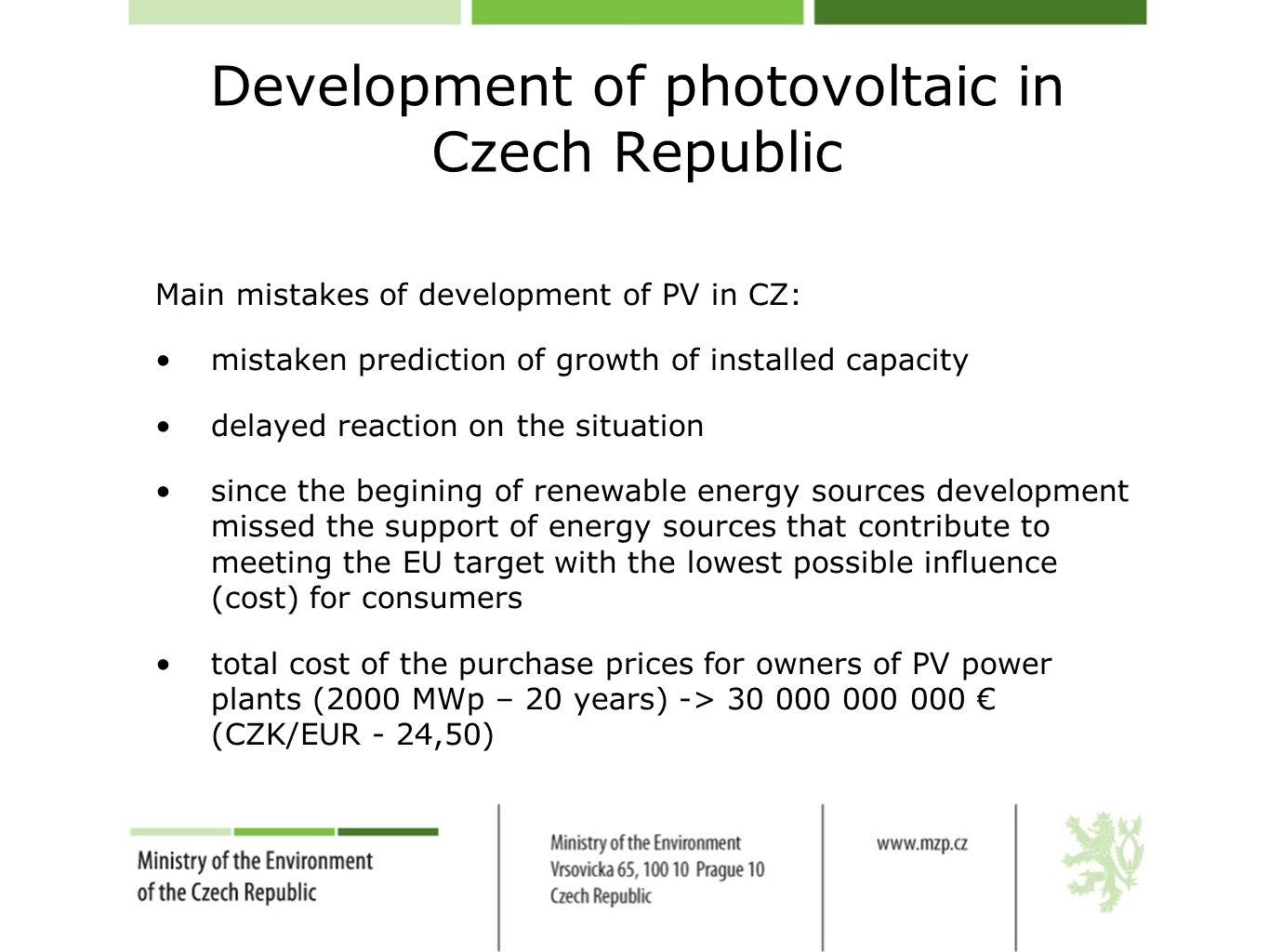 Development of photovoltaic in Czech Republic Main mistakes of development of PV in CZ: mistaken prediction of growth of installed capacity delayed reaction on the situation since the begining of renewable energy sources development missed the support of energy sources that contribute to meeting the EU target with the lowest possible influence (cost) for consumers total cost of the purchase prices for owners of PV power plants (2000 MWp – 20 years) -> 30 000 000 000 € (CZK/EUR - 24,50)