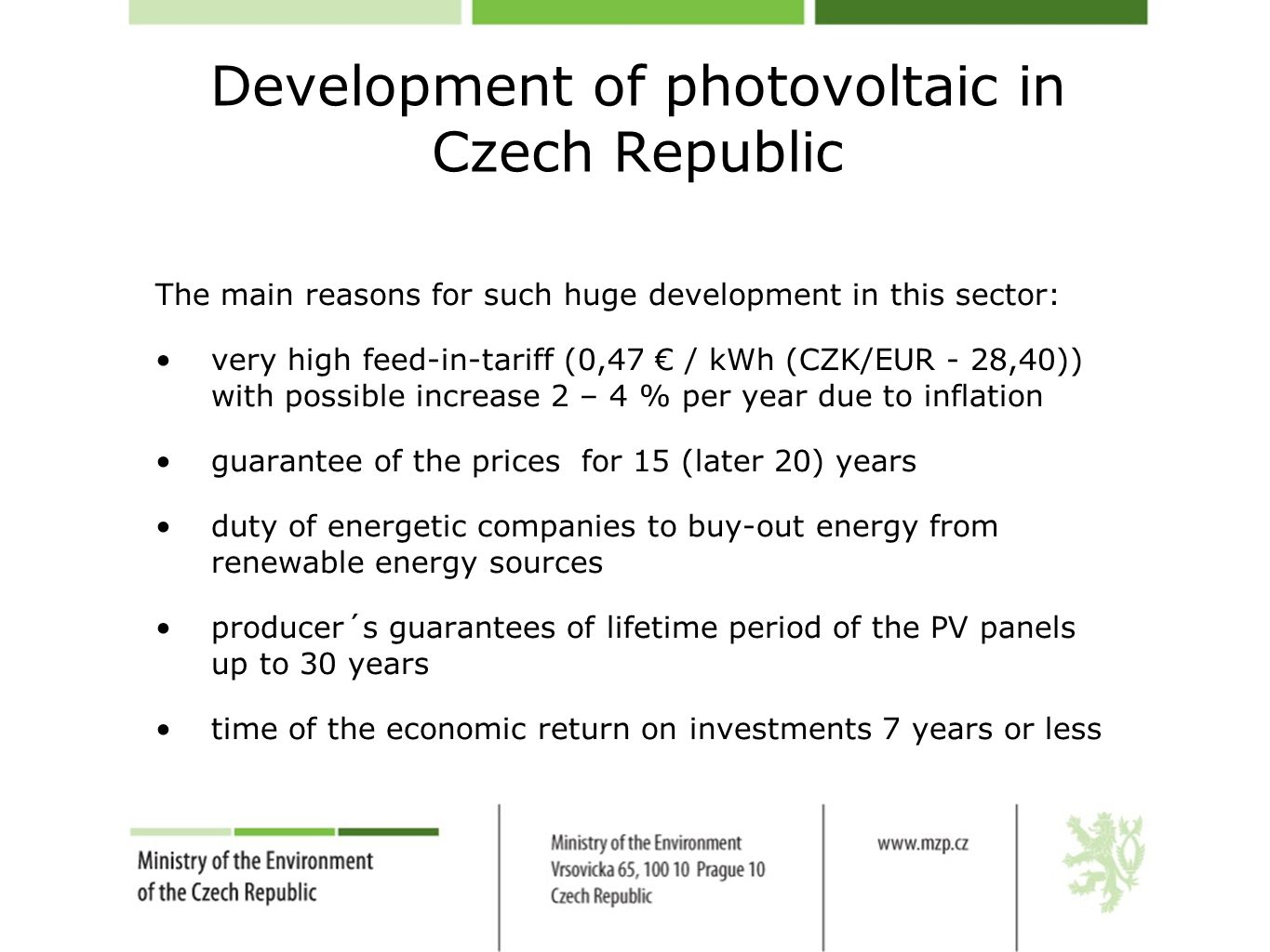 Development of photovoltaic in Czech Republic The main reasons for such huge development in this sector: very high feed-in-tariff (0,47 € / kWh (CZK/EUR - 28,40)) with possible increase 2 – 4 % per year due to inflation guarantee of the prices for 15 (later 20) years duty of energetic companies to buy-out energy from renewable energy sources producer´s guarantees of lifetime period of the PV panels up to 30 years time of the economic return on investments 7 years or less