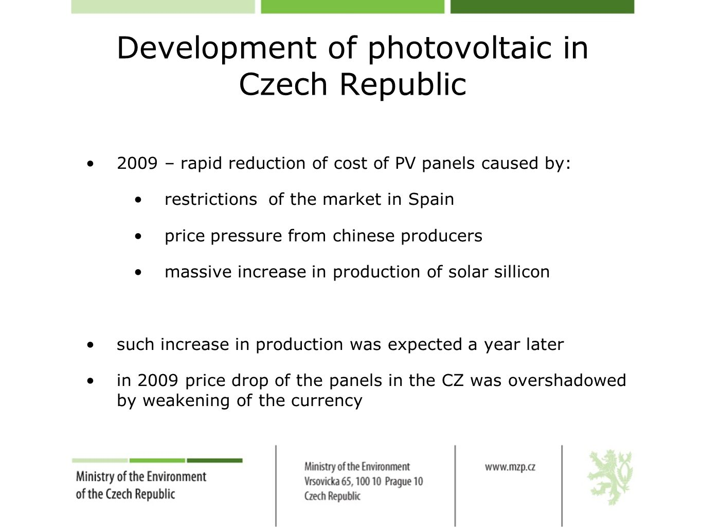 Development of photovoltaic in Czech Republic 2009 – rapid reduction of cost of PV panels caused by: restrictions of the market in Spain price pressure from chinese producers massive increase in production of solar sillicon such increase in production was expected a year later in 2009 price drop of the panels in the CZ was overshadowed by weakening of the currency