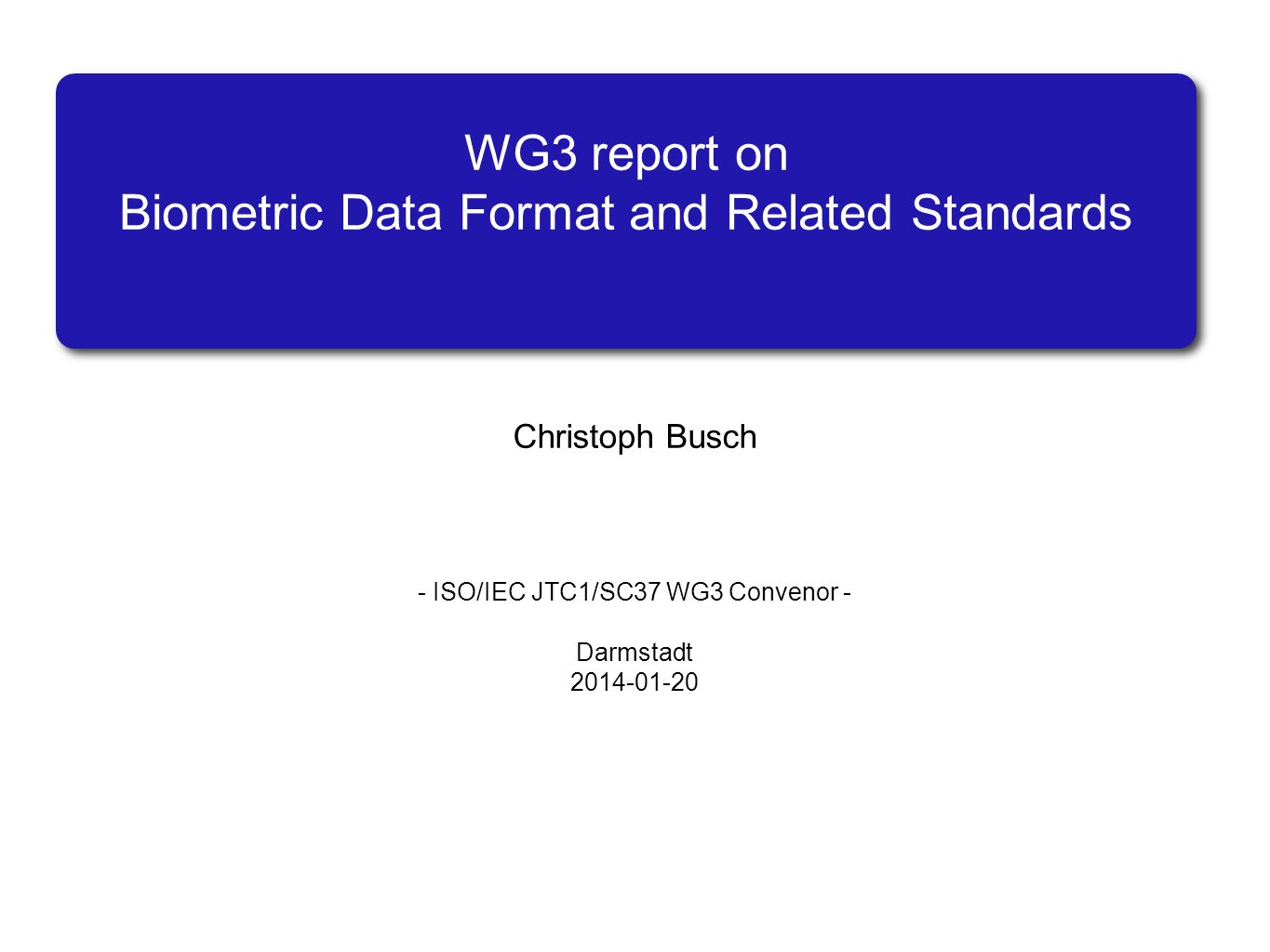 WG3 report on Biometric Data Format and Related Standards Christoph Busch - ISO/IEC JTC1/SC37 WG3 Convenor - Darmstadt 2014-01-20