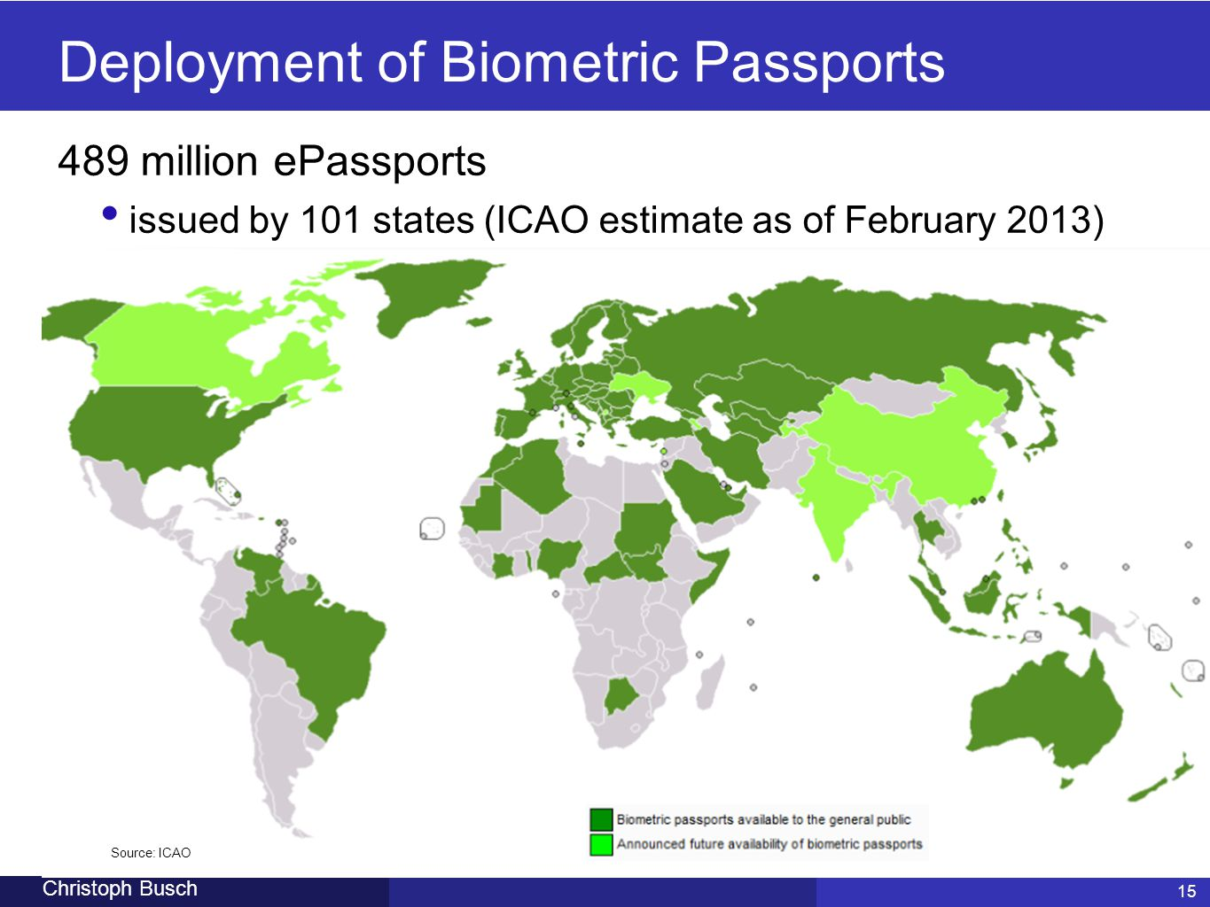 15 Christoph Busch Deployment of Biometric Passports 489 million ePassports issued by 101 states (ICAO estimate as of February 2013) 15 Source: ICAO