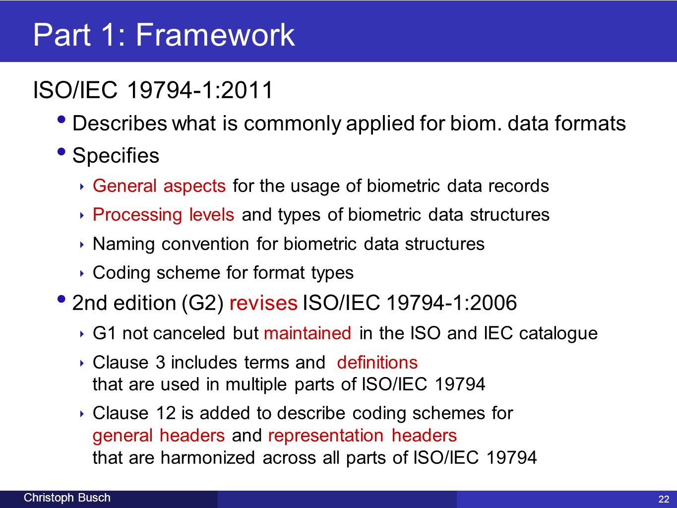 22 Christoph Busch Part 1: Framework ISO/IEC 19794-1:2011 Describes what is commonly applied for biom. data formats Specifies ‣ General aspects for th
