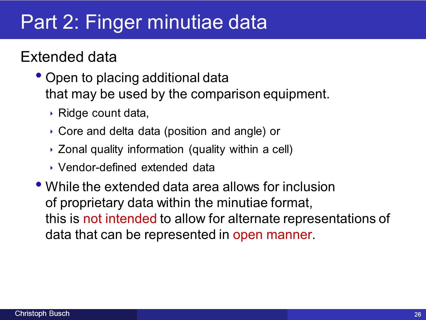 26 Christoph Busch Part 2: Finger minutiae data Extended data Open to placing additional data that may be used by the comparison equipment. ‣ Ridge co