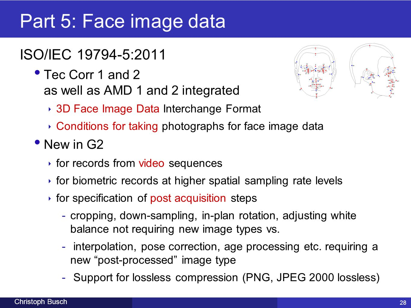 28 Christoph Busch 28 Part 5: Face image data ISO/IEC 19794-5:2011 Tec Corr 1 and 2 as well as AMD 1 and 2 integrated ‣ 3D Face Image Data Interchange