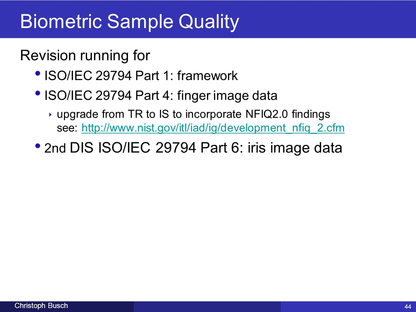 44 Christoph Busch Biometric Sample Quality Revision running for ISO/IEC 29794 Part 1: framework ISO/IEC 29794 Part 4: finger image data ‣ upgrade fro