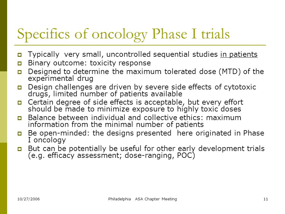 10/27/2006Philadelphia ASA Chapter Meeting11 Specifics of oncology Phase I trials  Typically very small, uncontrolled sequential studies in patients