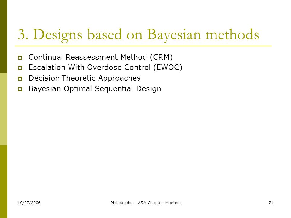 10/27/2006Philadelphia ASA Chapter Meeting21 3. Designs based on Bayesian methods  Continual Reassessment Method (CRM)  Escalation With Overdose Con